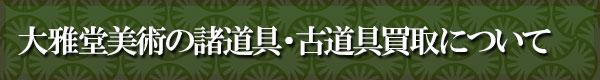 大雅堂美術の諸道具・古道具買取について